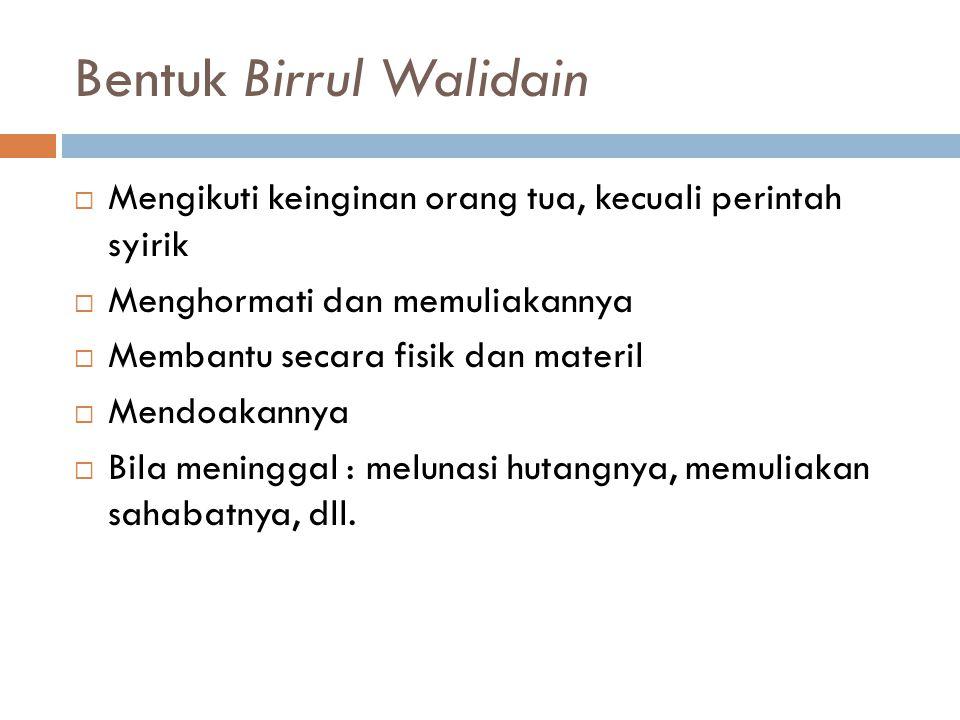 Bentuk Birrul Walidain  Mengikuti keinginan orang tua, kecuali perintah syirik  Menghormati dan memuliakannya  Membantu secara fisik dan materil 