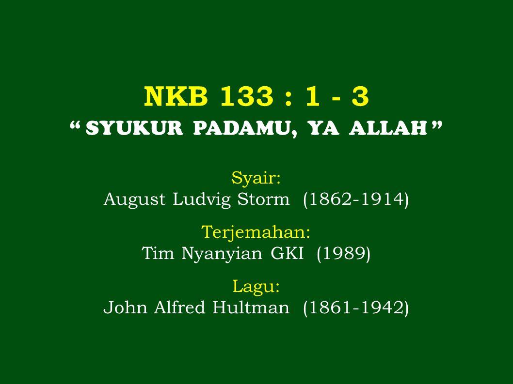 """NKB 133 : 1 - 3 """" SYUKUR PADAMU, YA ALLAH """" Syair: August Ludvig Storm (1862-1914) Terjemahan: Tim Nyanyian GKI (1989) Lagu: John Alfred Hultman (1861"""