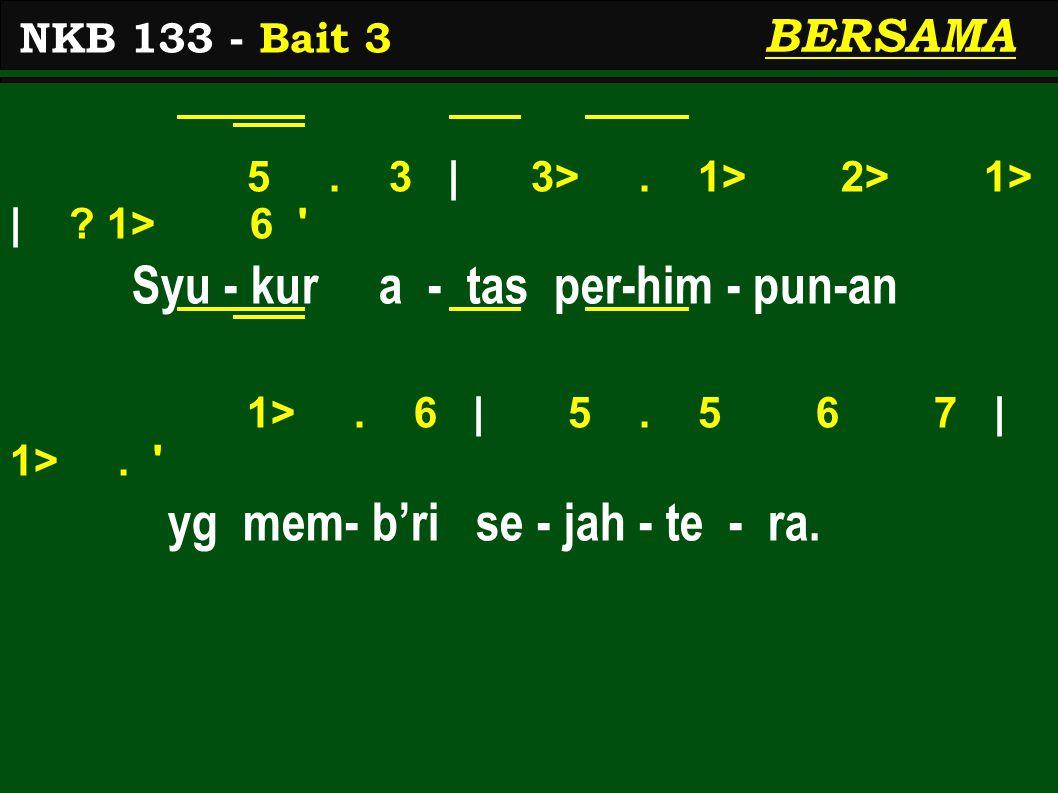 5. 3 | 3>. 1> 2> 1> | ? 1> 6 ' Syu - kur a - tas per-him - pun-an 1>. 6 | 5. 5 6 7 | 1>. ' yg mem- b'ri se - jah - te - ra. NKB 133 - Bait 3 BERSAMA