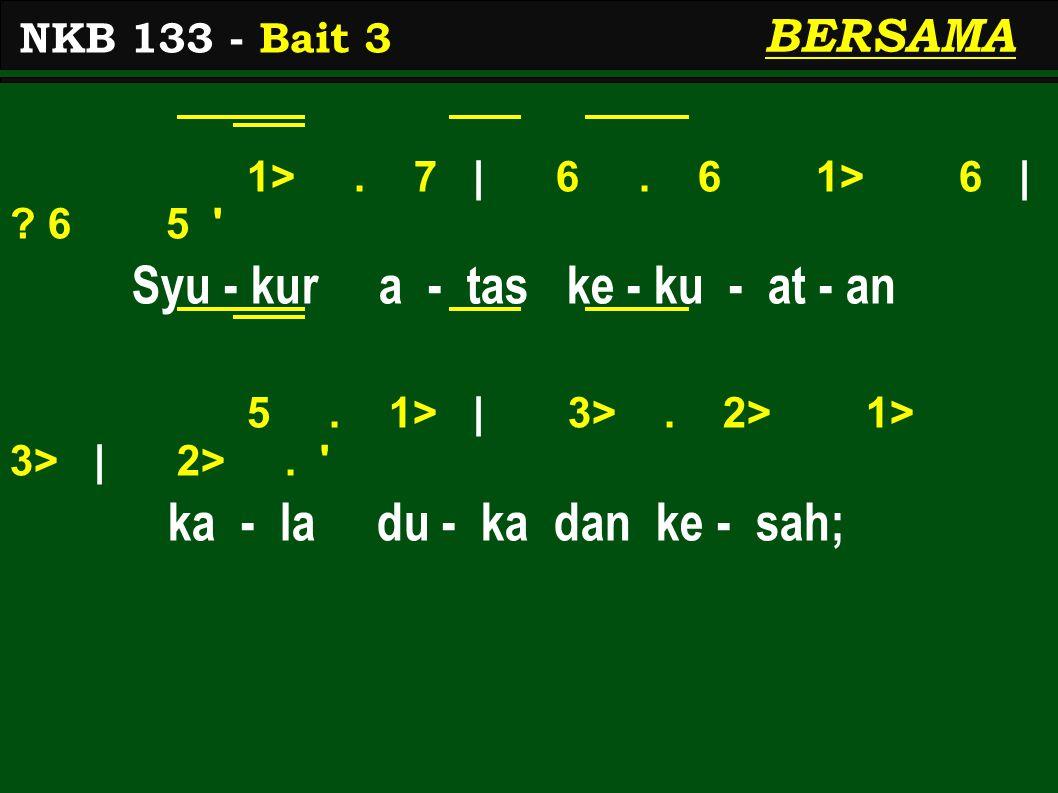 1>. 7 | 6. 6 1> 6 | ? 6 5 ' Syu - kur a - tas ke - ku - at - an 5. 1> | 3>. 2> 1> 3> | 2>. ' ka - la du - ka dan ke - sah; NKB 133 - Bait 3 BERSAMA