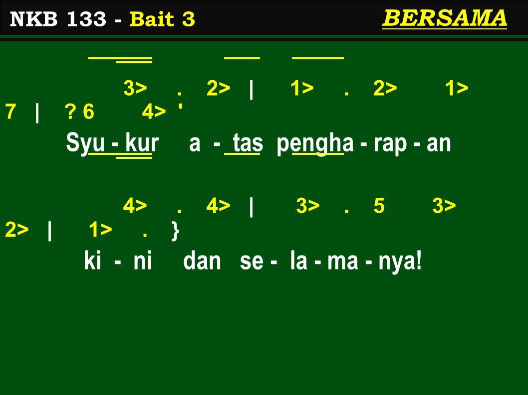 3>. 2> | 1>. 2> 1> 7 | ? 6 4> ' Syu - kur a - tas pengha - rap - an 4>. 4> | 3>. 5 3> 2> | 1>. } ki - ni dan se - la - ma - nya! NKB 133 - Bait 3 BERS