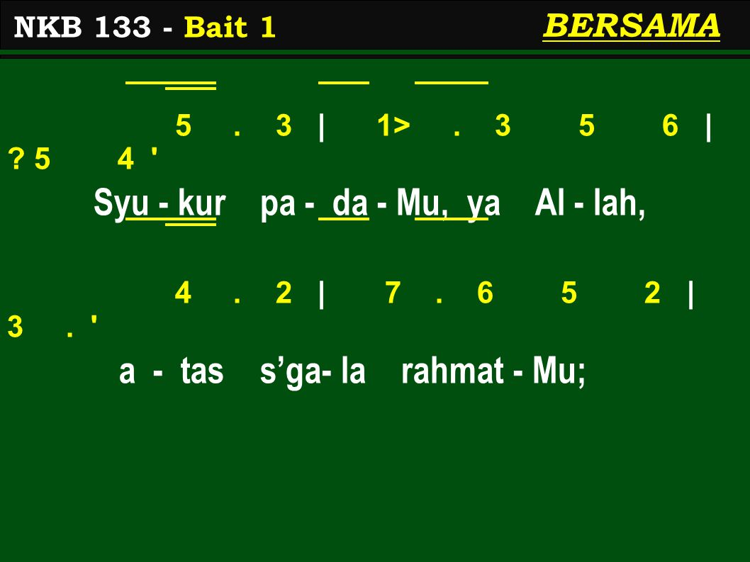 5. 3 | 1>. 3 5 6 | ? 5 4 ' Syu - kur pa - da - Mu, ya Al - lah, 4. 2 | 7. 6 5 2 | 3. ' a - tas s'ga- la rahmat - Mu; NKB 133 - Bait 1 BERSAMA