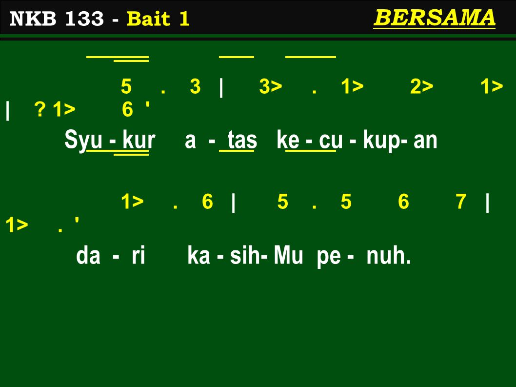 5. 3 | 3>. 1> 2> 1> | ? 1> 6 ' Syu - kur a - tas ke - cu - kup- an 1>. 6 | 5. 5 6 7 | 1>. ' da - ri ka - sih- Mu pe - nuh. NKB 133 - Bait 1 BERSAMA
