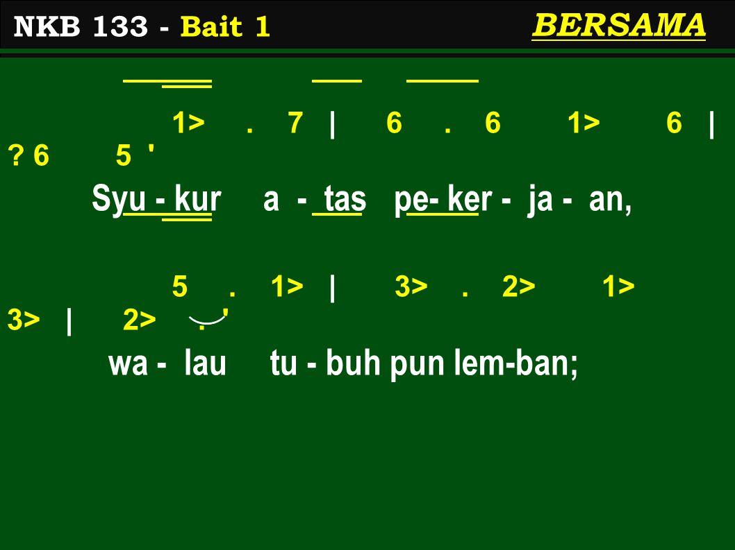 1>. 7 | 6. 6 1> 6 | ? 6 5 ' Syu - kur a - tas pe- ker - ja - an, 5. 1> | 3>. 2> 1> 3> | 2>. ' wa - lau tu - buh pun lem-ban; NKB 133 - Bait 1 BERSAMA