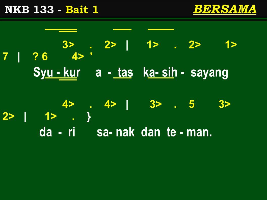 3>. 2> | 1>. 2> 1> 7 | ? 6 4> ' Syu - kur a - tas ka- sih - sayang 4>. 4> | 3>. 5 3> 2> | 1>. } da - ri sa- nak dan te - man. NKB 133 - Bait 1 BERSAMA