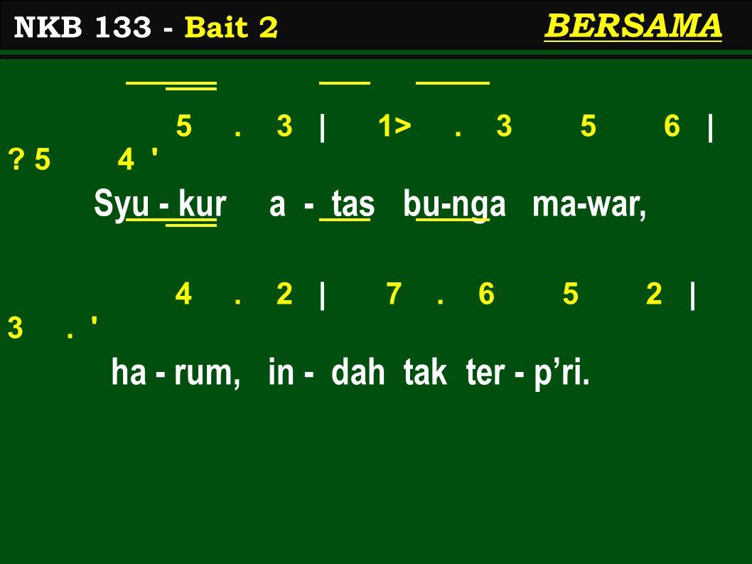 5. 3 | 1>. 3 5 6 | ? 5 4 ' Syu - kur a - tas bu-nga ma-war, 4. 2 | 7. 6 5 2 | 3. ' ha - rum, in - dah tak ter - p'ri. NKB 133 - Bait 2 BERSAMA