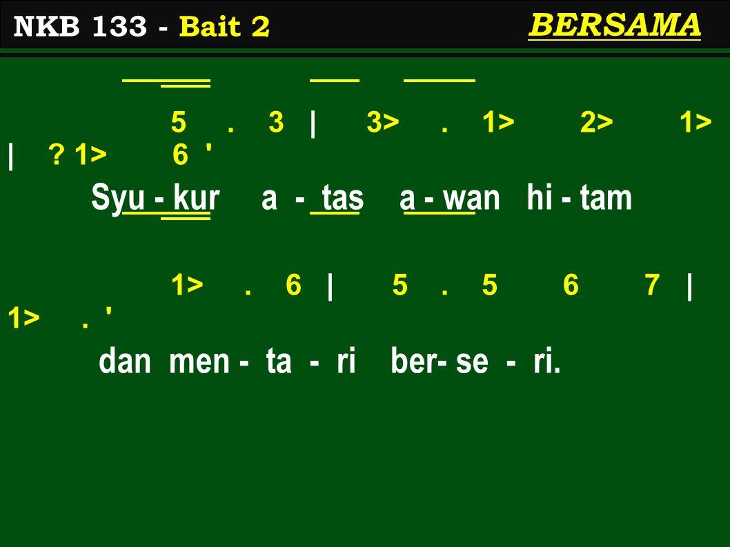 5. 3 | 3>. 1> 2> 1> | ? 1> 6 ' Syu - kur a - tas a - wan hi - tam 1>. 6 | 5. 5 6 7 | 1>. ' dan men - ta - ri ber- se - ri. NKB 133 - Bait 2 BERSAMA