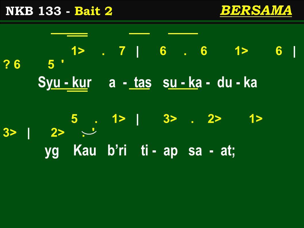 1>. 7 | 6. 6 1> 6 | ? 6 5 ' Syu - kur a - tas su - ka - du - ka 5. 1> | 3>. 2> 1> 3> | 2>. ' yg Kau b'ri ti - ap sa - at; NKB 133 - Bait 2 BERSAMA