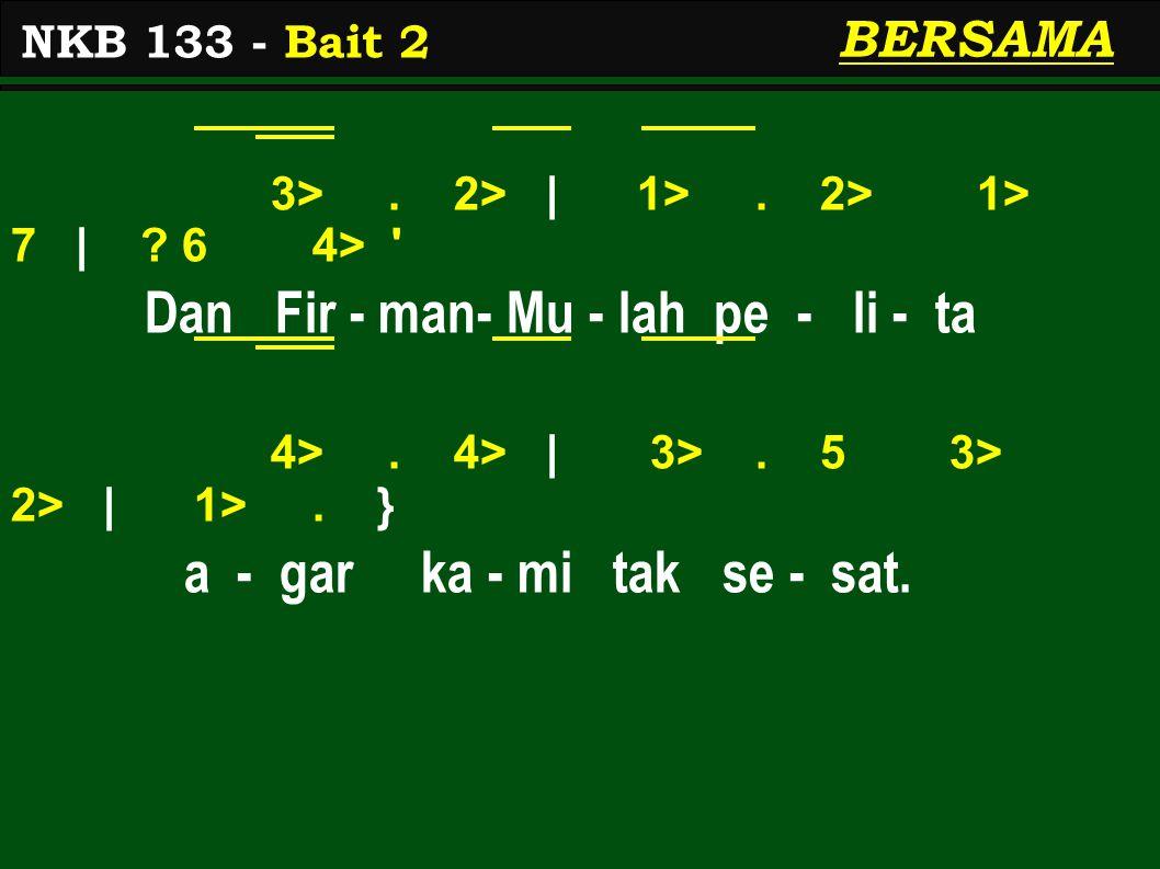 3>. 2> | 1>. 2> 1> 7 | ? 6 4> ' Dan Fir - man- Mu - lah pe - li - ta 4>. 4> | 3>. 5 3> 2> | 1>. } a - gar ka - mi tak se - sat. NKB 133 - Bait 2 BERSA
