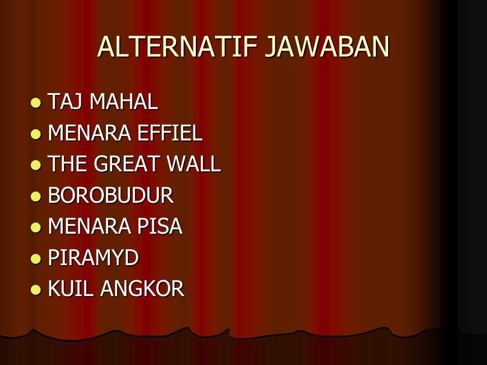 ALTERNATIF JAWABAN TAJ MAHAL TAJ MAHAL MENARA EFFIEL MENARA EFFIEL THE GREAT WALL THE GREAT WALL BOROBUDUR BOROBUDUR MENARA PISA MENARA PISA PIRAMYD PIRAMYD KUIL ANGKOR KUIL ANGKOR