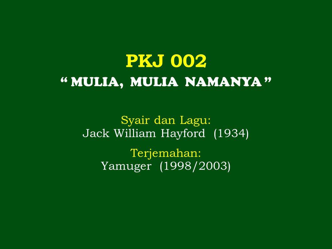PKJ 002 MULIA, MULIA NAMANYA Syair dan Lagu: Jack William Hayford (1934) Terjemahan: Yamuger (1998/2003)