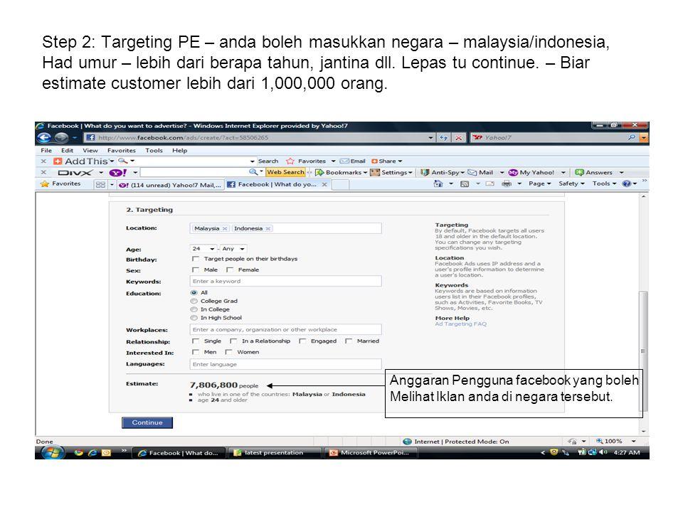 Step 2: Targeting PE – anda boleh masukkan negara – malaysia/indonesia, Had umur – lebih dari berapa tahun, jantina dll. Lepas tu continue. – Biar est