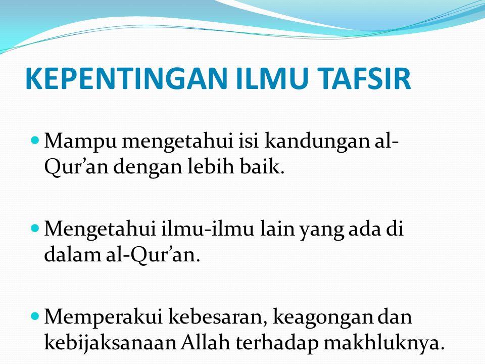 KEPENTINGAN ILMU TAFSIR Mampu mengetahui isi kandungan al- Qur'an dengan lebih baik. Mengetahui ilmu-ilmu lain yang ada di dalam al-Qur'an. Memperakui
