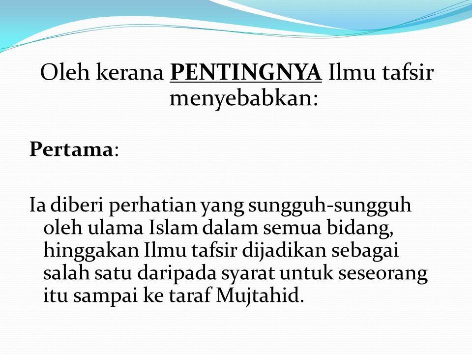 Oleh kerana PENTINGNYA Ilmu tafsir menyebabkan: Pertama: Ia diberi perhatian yang sungguh-sungguh oleh ulama Islam dalam semua bidang, hinggakan Ilmu