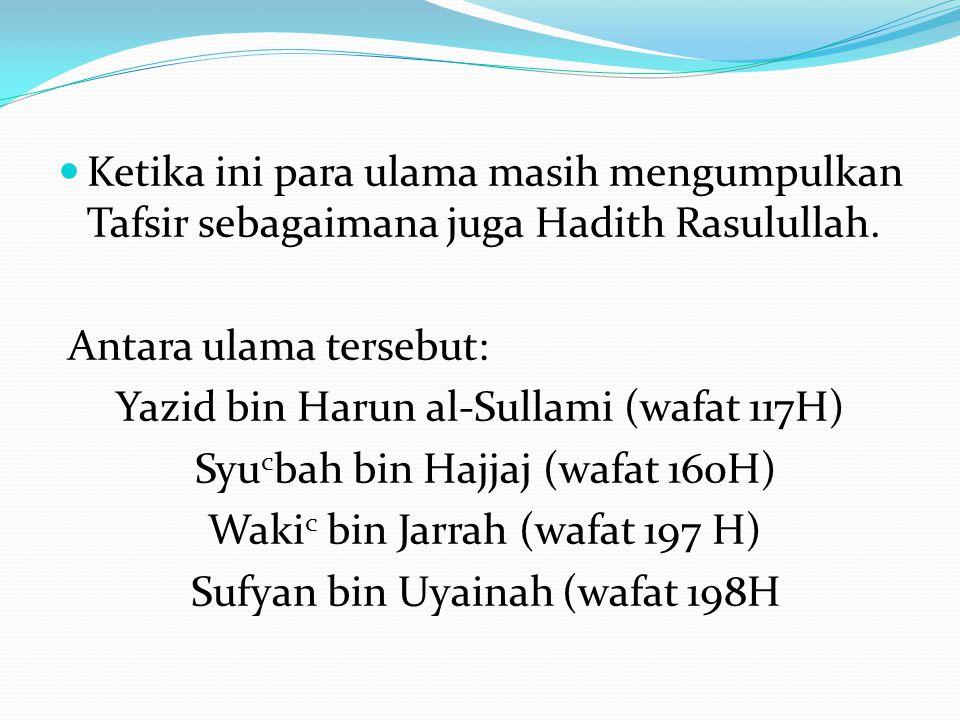 Ketika ini para ulama masih mengumpulkan Tafsir sebagaimana juga Hadith Rasulullah. Antara ulama tersebut: Yazid bin Harun al-Sullami (wafat 117H) Syu