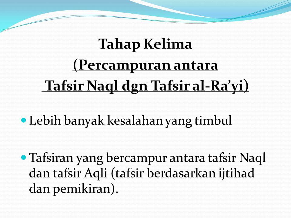 Tahap Kelima (Percampuran antara Tafsir Naql dgn Tafsir al-Ra'yi) Lebih banyak kesalahan yang timbul Tafsiran yang bercampur antara tafsir Naql dan ta