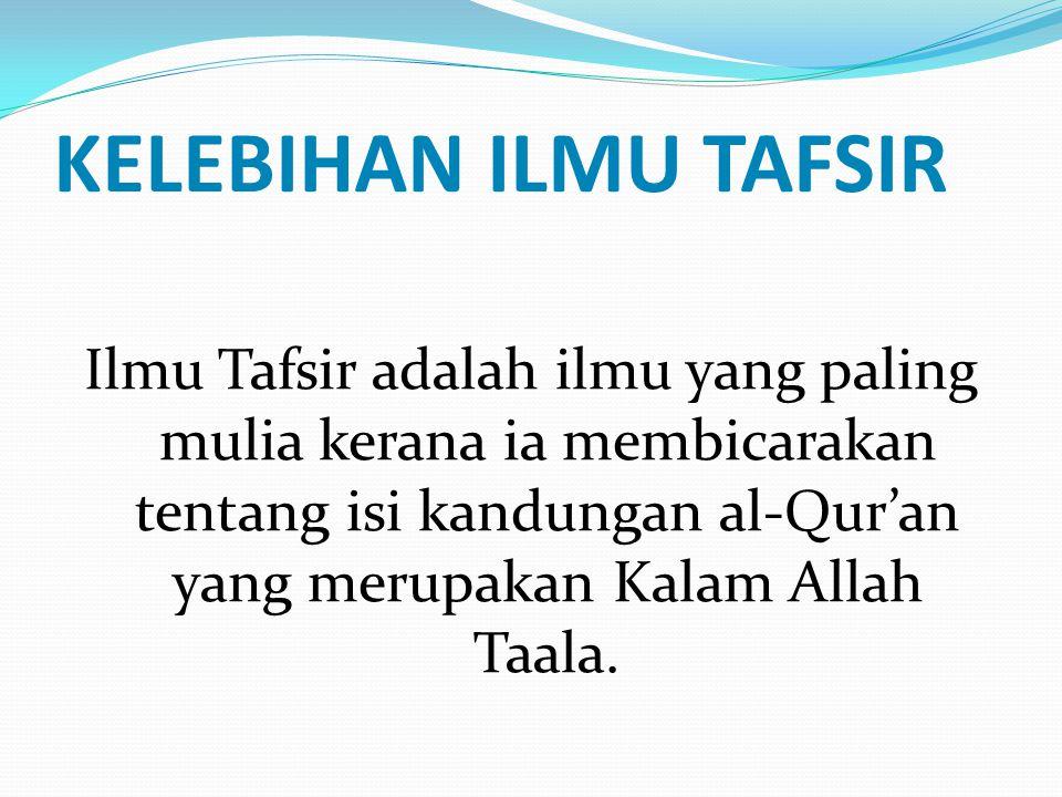 KELEBIHAN ILMU TAFSIR Ilmu Tafsir adalah ilmu yang paling mulia kerana ia membicarakan tentang isi kandungan al-Qur'an yang merupakan Kalam Allah Taal