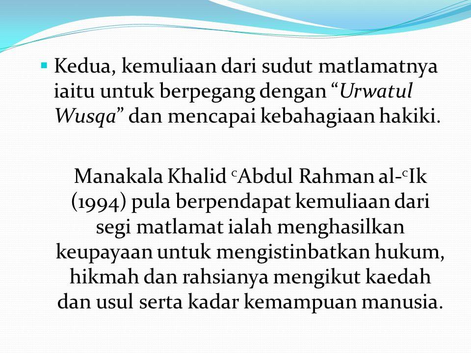 """ Kedua, kemuliaan dari sudut matlamatnya iaitu untuk berpegang dengan """"Urwatul Wusqa"""" dan mencapai kebahagiaan hakiki. Manakala Khalid c Abdul Rahman"""