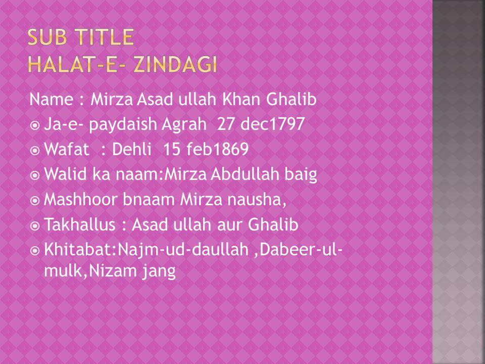 Name : Mirza Asad ullah Khan Ghalib  Ja-e- paydaish Agrah 27 dec1797  Wafat : Dehli 15 feb1869  Walid ka naam:Mirza Abdullah baig  Mashhoor bnaam