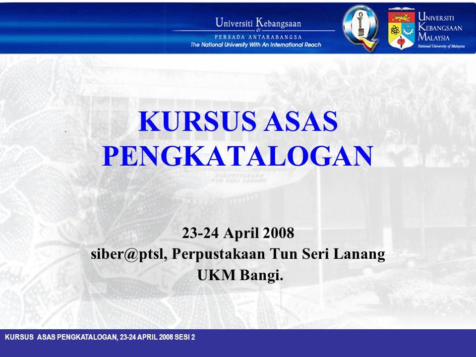 KURSUS ASAS PENGKATALOGAN, 23-24 APRIL 2008 SESI 2 KURSUS ASAS PENGKATALOGAN 23-24 April 2008 siber@ptsl, Perpustakaan Tun Seri Lanang UKM Bangi.