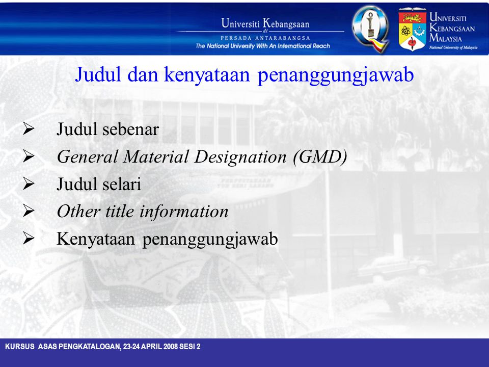 KURSUS ASAS PENGKATALOGAN, 23-24 APRIL 2008 SESI 2 Judul dan kenyataan penanggungjawab  Judul sebenar  General Material Designation (GMD)  Judul se