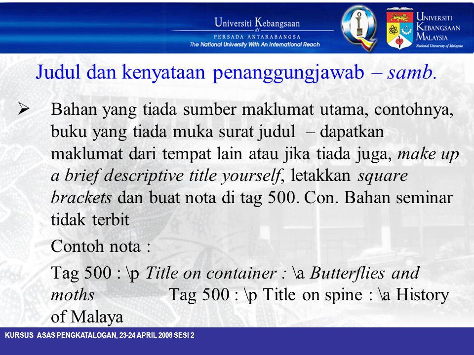 KURSUS ASAS PENGKATALOGAN, 23-24 APRIL 2008 SESI 2 Judul dan kenyataan penanggungjawab – samb.  Bahan yang tiada sumber maklumat utama, contohnya, bu