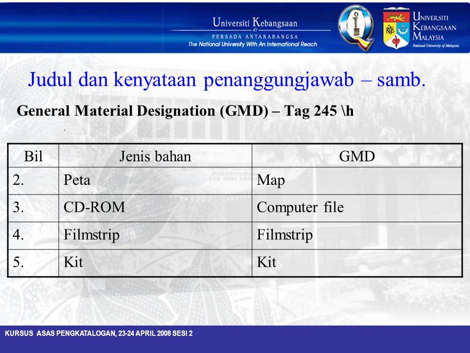 KURSUS ASAS PENGKATALOGAN, 23-24 APRIL 2008 SESI 2 Judul dan kenyataan penanggungjawab – samb. General Material Designation (GMD) – Tag 245 \h BilJeni