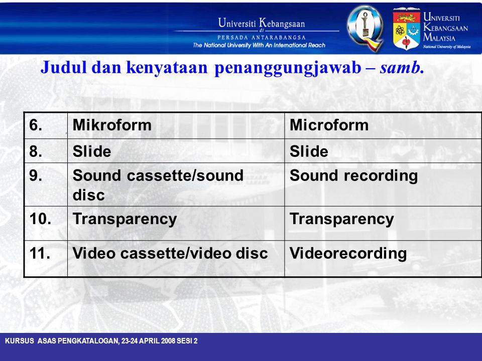 KURSUS ASAS PENGKATALOGAN, 23-24 APRIL 2008 SESI 2 Judul dan kenyataan penanggungjawab – samb. 6.MikroformMicroform 8.Slide 9.Sound cassette/sound dis