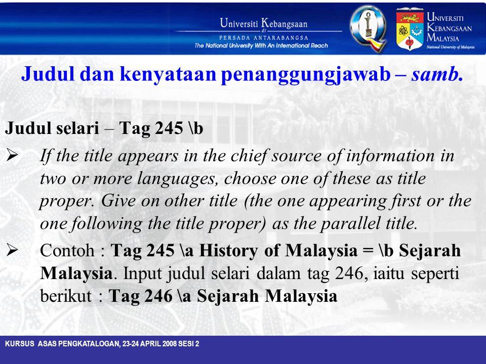 KURSUS ASAS PENGKATALOGAN, 23-24 APRIL 2008 SESI 2 Judul dan kenyataan penanggungjawab – samb. Judul selari – Tag 245 \b  If the title appears in the