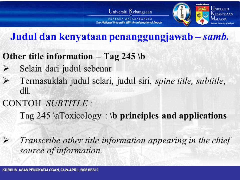 KURSUS ASAS PENGKATALOGAN, 23-24 APRIL 2008 SESI 2 Judul dan kenyataan penanggungjawab – samb. Other title information – Tag 245 \b  Selain dari judu