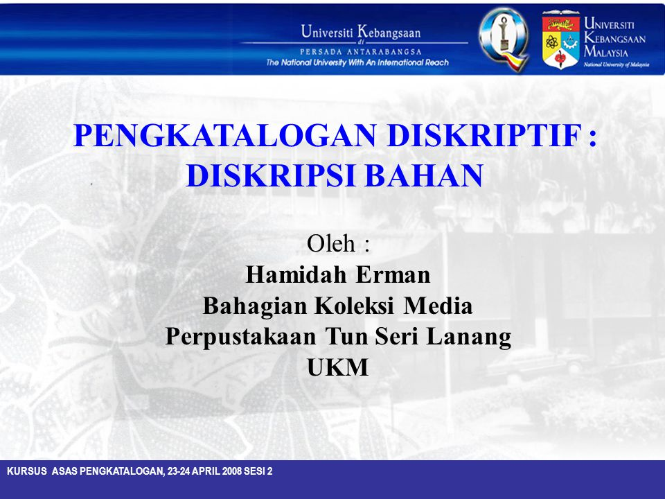 KURSUS ASAS PENGKATALOGAN, 23-24 APRIL 2008 SESI 2 Oleh : Hamidah Erman Bahagian Koleksi Media Perpustakaan Tun Seri Lanang UKM PENGKATALOGAN DISKRIPT