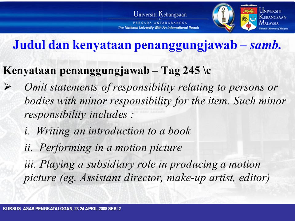 KURSUS ASAS PENGKATALOGAN, 23-24 APRIL 2008 SESI 2 Judul dan kenyataan penanggungjawab – samb. Kenyataan penanggungjawab – Tag 245 \c  Omit statement