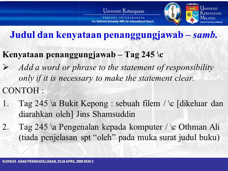 KURSUS ASAS PENGKATALOGAN, 23-24 APRIL 2008 SESI 2 Judul dan kenyataan penanggungjawab – samb. Kenyataan penanggungjawab – Tag 245 \c  Add a word or