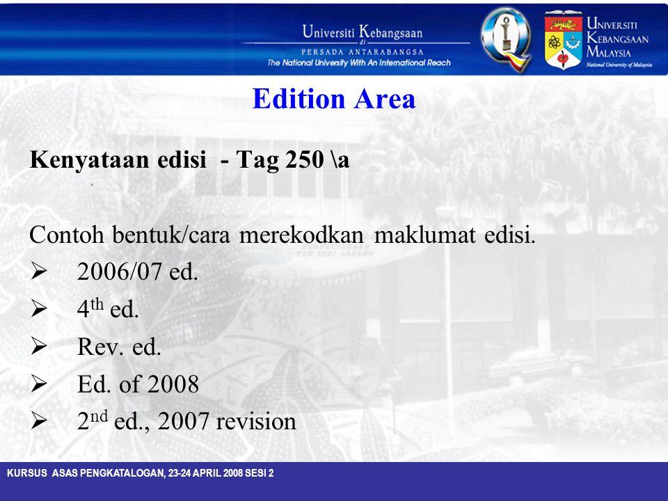 KURSUS ASAS PENGKATALOGAN, 23-24 APRIL 2008 SESI 2 Edition Area Kenyataan edisi - Tag 250 \a Contoh bentuk/cara merekodkan maklumat edisi.  2006/07 e