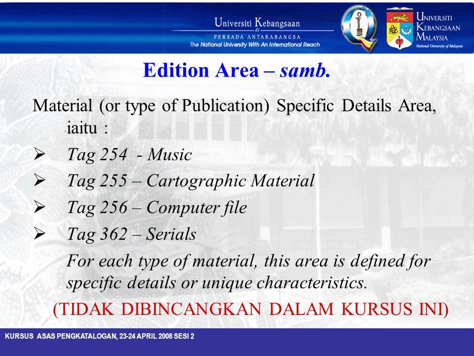KURSUS ASAS PENGKATALOGAN, 23-24 APRIL 2008 SESI 2 Edition Area – samb. Material (or type of Publication) Specific Details Area, iaitu :  Tag 254 - M