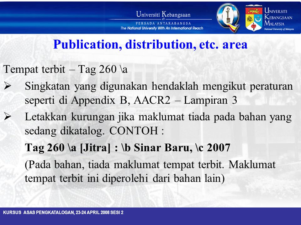 KURSUS ASAS PENGKATALOGAN, 23-24 APRIL 2008 SESI 2 Publication, distribution, etc. area Tempat terbit – Tag 260 \a  Singkatan yang digunakan hendakla