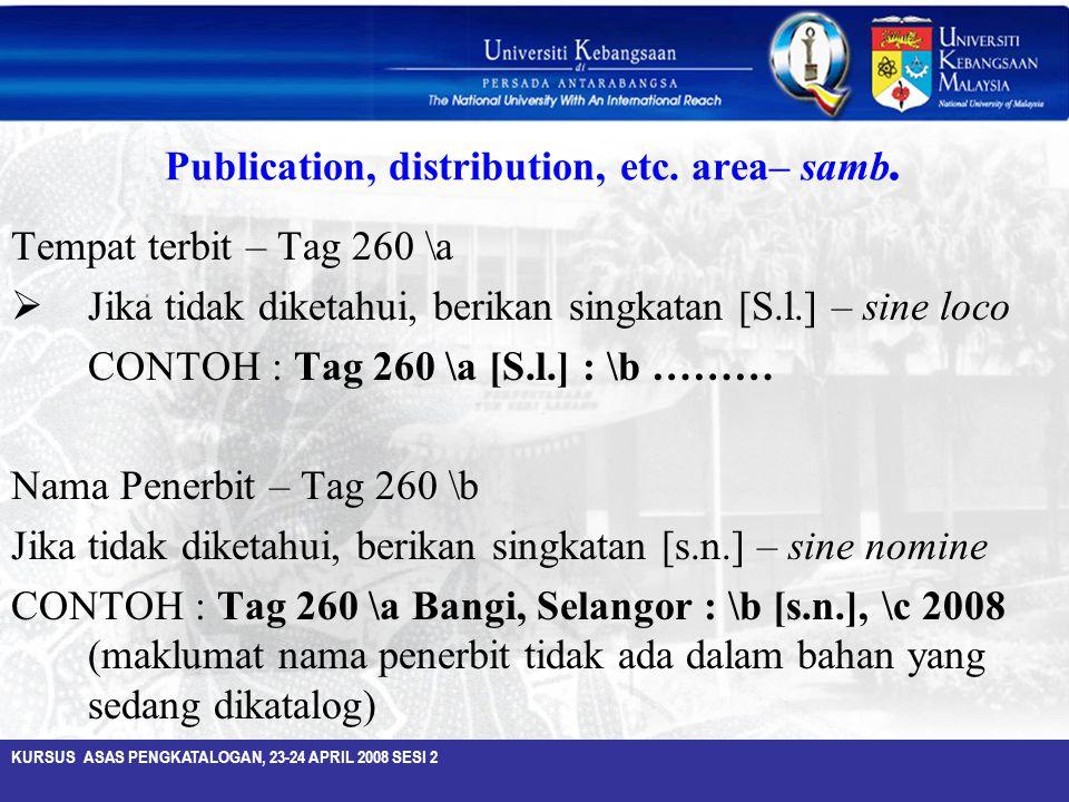 KURSUS ASAS PENGKATALOGAN, 23-24 APRIL 2008 SESI 2 Publication, distribution, etc. area– samb. Tempat terbit – Tag 260 \a  Jika tidak diketahui, beri