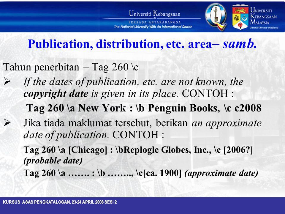 KURSUS ASAS PENGKATALOGAN, 23-24 APRIL 2008 SESI 2 Publication, distribution, etc. area – samb. Tahun penerbitan – Tag 260 \c  If the dates of public