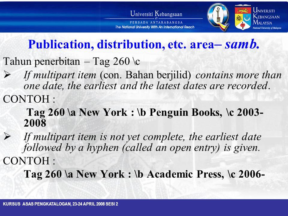 KURSUS ASAS PENGKATALOGAN, 23-24 APRIL 2008 SESI 2 Publication, distribution, etc. area – samb. Tahun penerbitan – Tag 260 \c  If multipart item (con