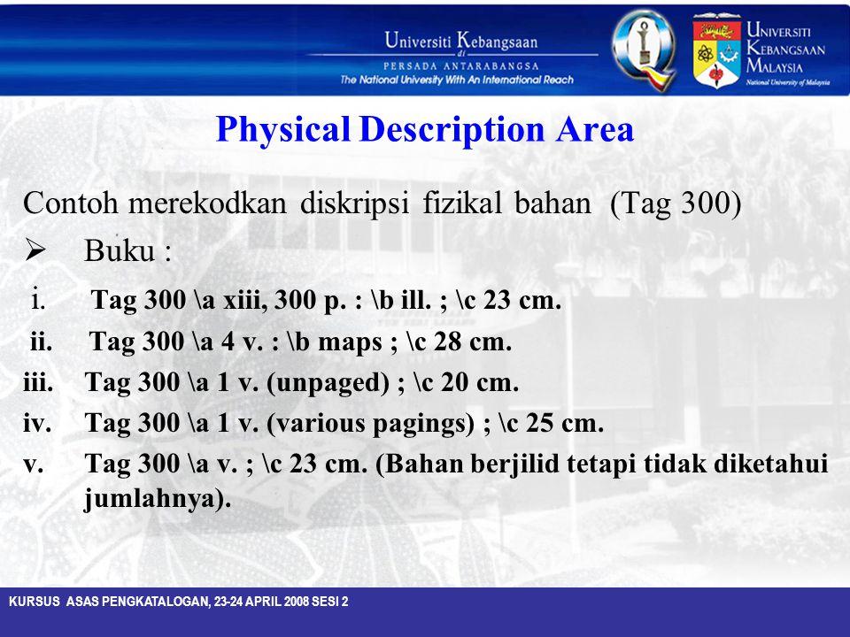 KURSUS ASAS PENGKATALOGAN, 23-24 APRIL 2008 SESI 2 Physical Description Area Contoh merekodkan diskripsi fizikal bahan (Tag 300)  Buku : i. Tag 300 \