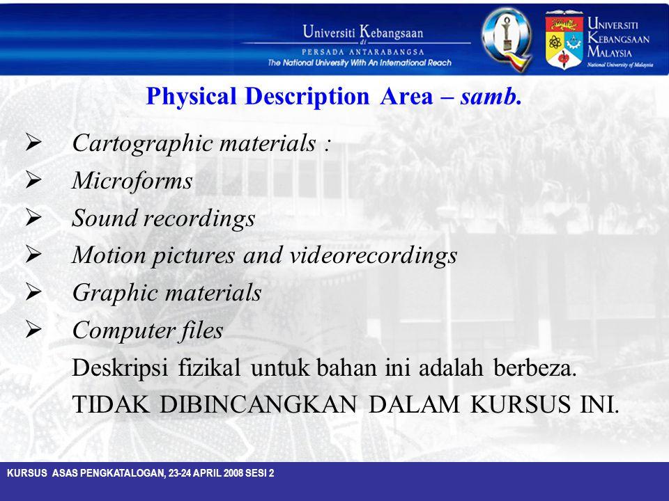 KURSUS ASAS PENGKATALOGAN, 23-24 APRIL 2008 SESI 2 Physical Description Area – samb.  Cartographic materials :  Microforms  Sound recordings  Moti