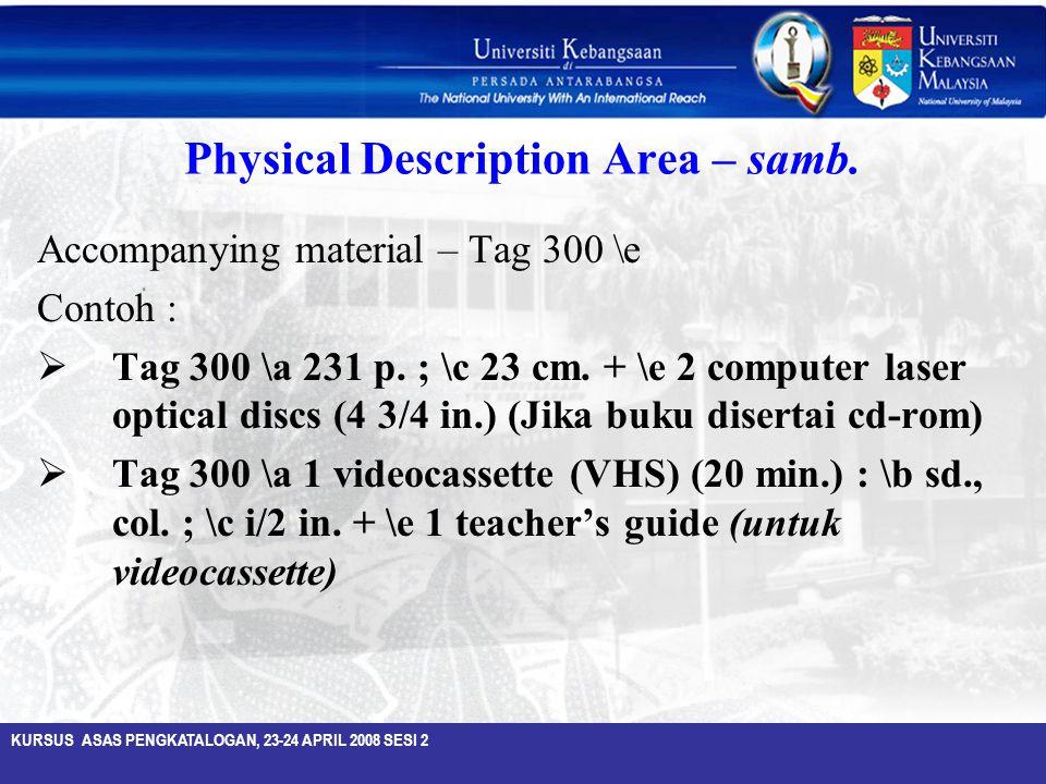 KURSUS ASAS PENGKATALOGAN, 23-24 APRIL 2008 SESI 2 Physical Description Area – samb. Accompanying material – Tag 300 \e Contoh :  Tag 300 \a 231 p. ;