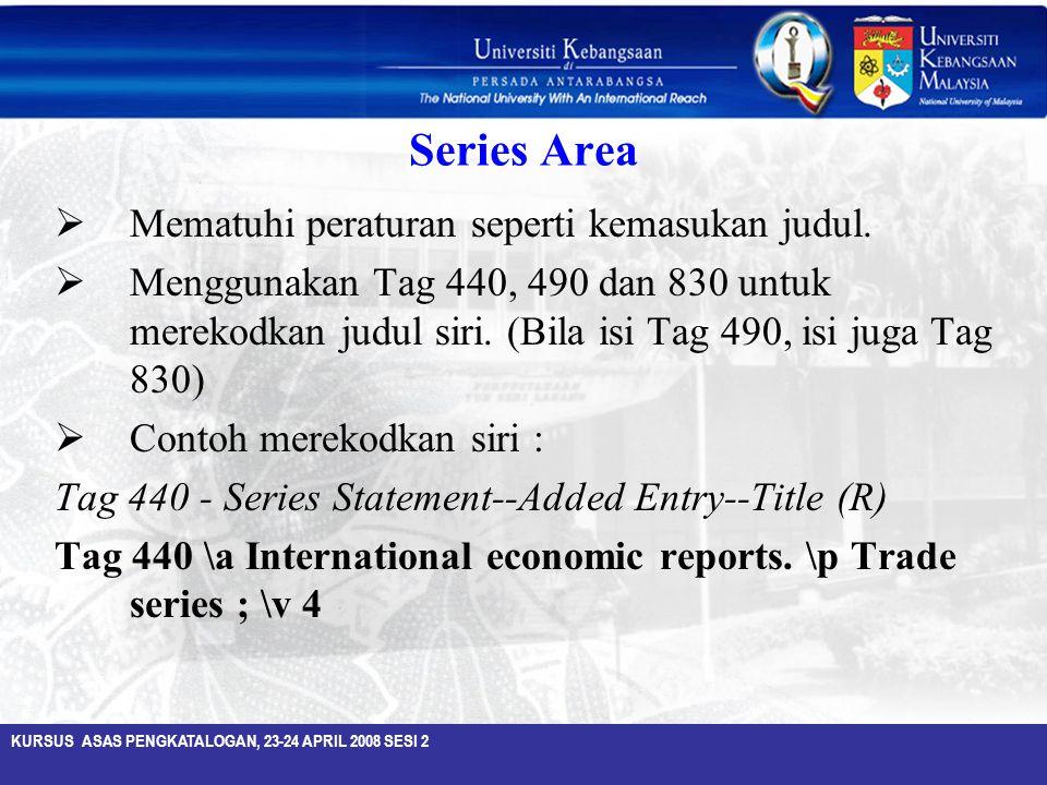 KURSUS ASAS PENGKATALOGAN, 23-24 APRIL 2008 SESI 2 Series Area  Mematuhi peraturan seperti kemasukan judul.  Menggunakan Tag 440, 490 dan 830 untuk