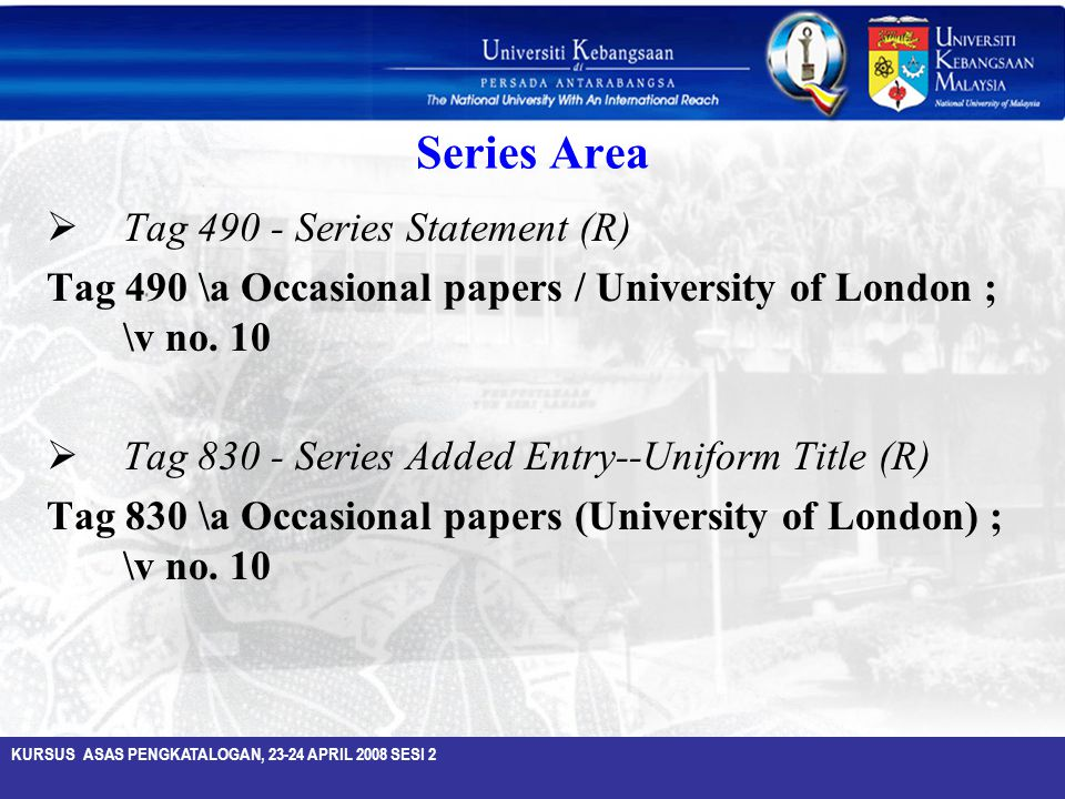 KURSUS ASAS PENGKATALOGAN, 23-24 APRIL 2008 SESI 2 Series Area  Tag 490 - Series Statement (R) Tag 490 \a Occasional papers / University of London ;