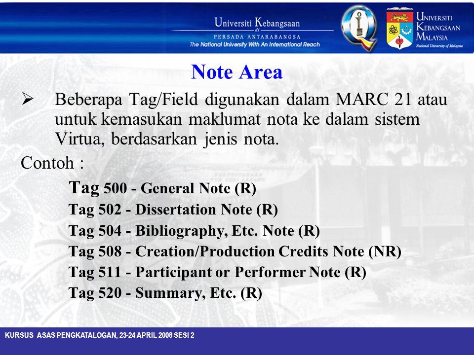 KURSUS ASAS PENGKATALOGAN, 23-24 APRIL 2008 SESI 2 Note Area  Beberapa Tag/Field digunakan dalam MARC 21 atau untuk kemasukan maklumat nota ke dalam