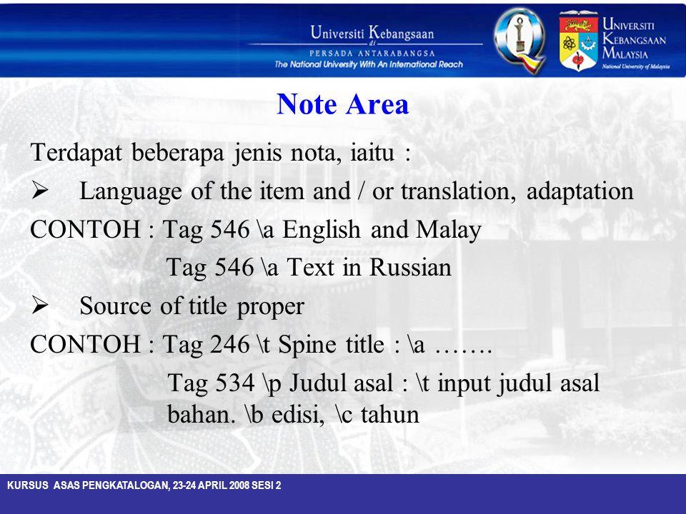 KURSUS ASAS PENGKATALOGAN, 23-24 APRIL 2008 SESI 2 Note Area Terdapat beberapa jenis nota, iaitu :  Language of the item and / or translation, adapta