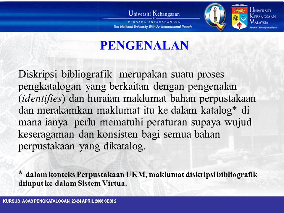 KURSUS ASAS PENGKATALOGAN, 23-24 APRIL 2008 SESI 2 PENGENALAN Diskripsi bibliografik merupakan suatu proses pengkatalogan yang berkaitan dengan pengen