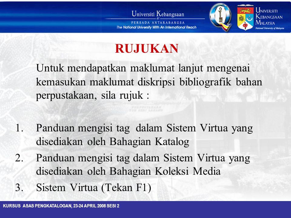 KURSUS ASAS PENGKATALOGAN, 23-24 APRIL 2008 SESI 2 RUJUKAN Untuk mendapatkan maklumat lanjut mengenai kemasukan maklumat diskripsi bibliografik bahan