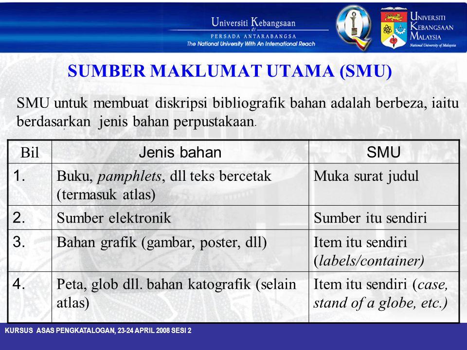 KURSUS ASAS PENGKATALOGAN, 23-24 APRIL 2008 SESI 2 SUMBER MAKLUMAT UTAMA (SMU) Bil Jenis bahanSMU 1. Buku, pamphlets, dll teks bercetak (termasuk atla