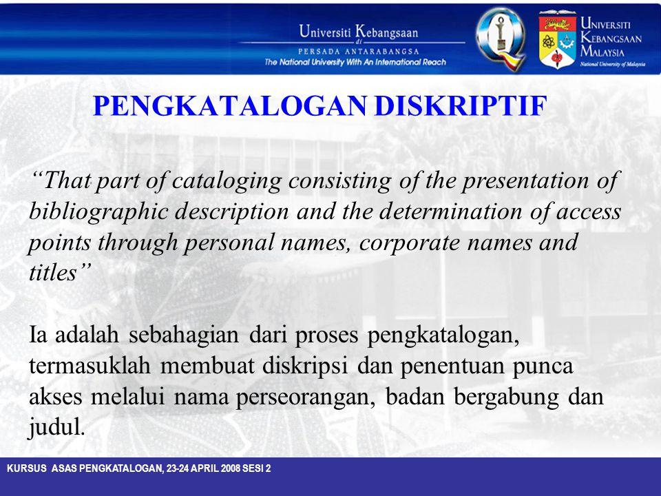 "KURSUS ASAS PENGKATALOGAN, 23-24 APRIL 2008 SESI 2 ""That part of cataloging consisting of the presentation of bibliographic description and the determ"
